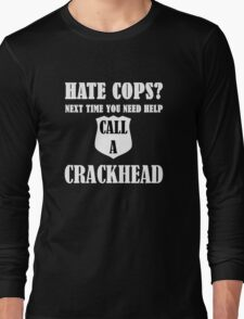 Hate Cops? Next Time You Need Help Call A Crackhea Long Sleeve T-Shirt