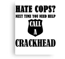 Hate Cops? Next Time You Need Help Call A Crackhea Canvas Print
