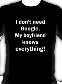 I don't need Google. My boyfriend knows everything T-Shirt