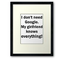 I don't need Google. My girlfriend knows everythin Framed Print