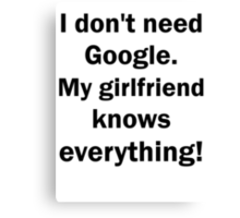 I don't need Google. My girlfriend knows everythin Canvas Print