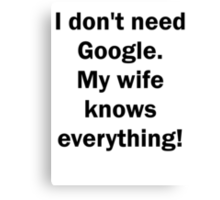 I don't need Google. My wife knows everything! Canvas Print