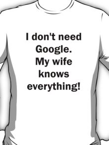 I don't need Google. My wife knows everything! T-Shirt