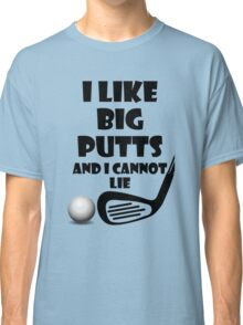 I Like Big Putts And I Cannot Lie Classic T-Shirt