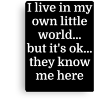 I live in my own little world...but it's ok...they Canvas Print