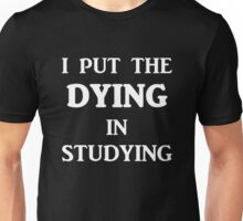 I Put The DYING In Studying Unisex T-Shirt