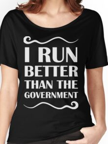 I Run Better Than The Government Women's Relaxed Fit T-Shirt