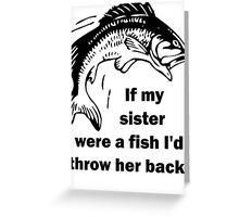 If my sister were a fish I'd throw her back! Greeting Card