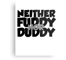 Neither fuddy nor duddy Metal Print