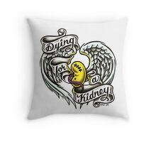 Dying for a kidney Throw Pillow