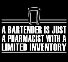A BARTENDER IS JUST A PHARMACIST WITH A LIMITED INVENTORY by teeshoppy