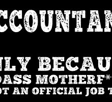 ACCOUNTANT ONLY BECAUSE BADASS MOTHER F***R IS NOT AN OFFICIAL JOB TITLE by teeshoppy