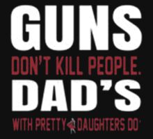 Guns Don't Kill People Dad's With Pretty Daughter Do - T-shirts & Hoodies by anjaneyaarts