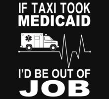 If Taxi Took Medicaid I'd Be Out Of The Job - Custom Tshirts by funnyshirts2015