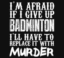 I'm Afraid If I Give Up Badminton I'll Have To Replace It With Murder - Custom Tshirts by custom111