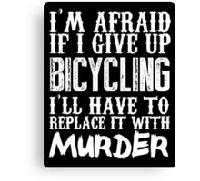 I'm Afraid If I Give Up Bicycling I'll Have To Replace It With Murder - Custom Tshirts Canvas Print