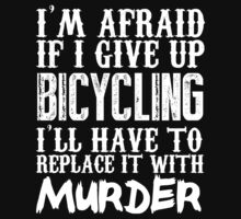 I'm Afraid If I Give Up Bicycling I'll Have To Replace It With Murder - Custom Tshirts by custom111