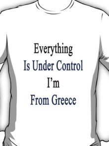 Everything Is Under Control I'm From Greece  T-Shirt