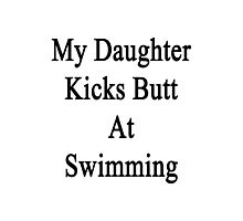 My Daughter Kicks Butt At Swimming  Photographic Print