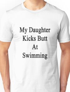 My Daughter Kicks Butt At Swimming  Unisex T-Shirt