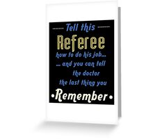 """""""Tell this Referee how to do his job... and you can tell the doctor the last thing you remember"""" Collection #720033 Greeting Card"""