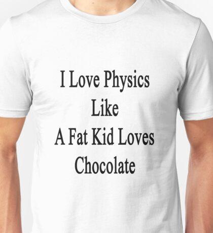 I Love Physics Like A Fat Kid Loves Chocolate  Unisex T-Shirt