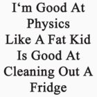 I'm Good At Physics Like A Fat Kid Is Good At Cleaning Out A Fridge  by supernova23