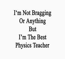 I'm Not Bragging Or Anything But I'm The Best Physics Teacher  Unisex T-Shirt