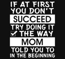 If at first you don't succeed try doing it the way Mom told you to in the beginning T-Shirt