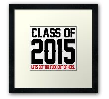 Class Of 2015 Lets Get The Fuck Out Of Here. Framed Print