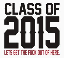 Class Of 2015 Lets Get The Fuck Out Of Here. by 2E1K