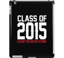 Class Of 2015 Lets Get The Fuck Out Of Here iPad Case/Skin