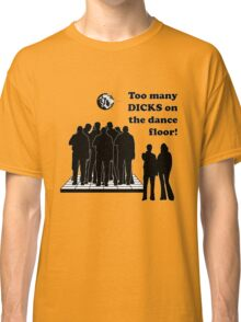 Too Many Dicks On The Dance Floor Classic T-Shirt
