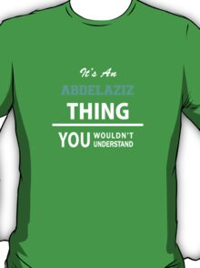 Its an ABDELAZIZ thing, you wouldn't understand T-Shirt