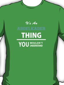Its an ABDELKADER thing, you wouldn't understand T-Shirt