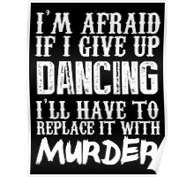 I'm Afraid If I Give Up Dancing I'll Have To Replace It With Murder - Custom Tshirts Poster
