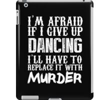 I'm Afraid If I Give Up Dancing I'll Have To Replace It With Murder - Custom Tshirts iPad Case/Skin
