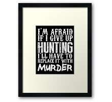 I'm Afraid If I Give Up Hunting I'll Have To Replace It With Murder - Custom Tshirts Framed Print