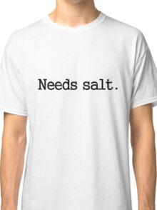 Needs Salt Classic T-Shirt
