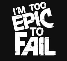I'm Too Epic To Fail Unisex T-Shirt
