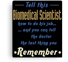 """""""Tell this Biomedical Scientist how to do his job... and you can tell the doctor the last thing you remember"""" Collection #720038 Canvas Print"""