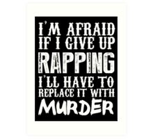 I'm Afraid If I Give Up Rapping I'll Have To Replace It With Murder - Custom Tshirts Art Print