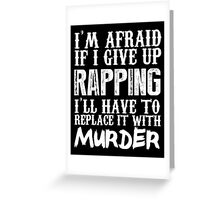 I'm Afraid If I Give Up Rapping I'll Have To Replace It With Murder - Custom Tshirts Greeting Card