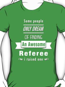 """""""Some People Only Dream of Finding An Awesome Referee. I Raised One"""" Collection #710033 T-Shirt"""