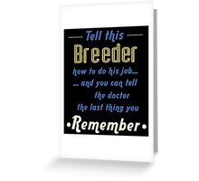"""""""Tell this Breeder how to do his job... and you can tell the doctor the last thing you remember"""" Collection #720045 Greeting Card"""