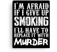 I'm Afraid If I Give Up Smoking I'll Have To Replace It With Murder - Custom Tshirts Canvas Print
