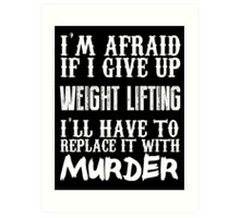 I'm Afraid If I Give Up Weight Lifting I'll Have To Replace It With Murder - Custom Tshirts Art Print