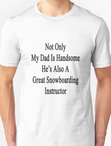 Not Only My Dad Is Handsome He's Also A Great Snowboarding Instructor  T-Shirt