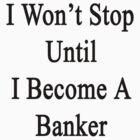I Won't Stop Until I Become A Banker  by supernova23