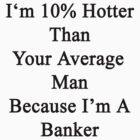 I'm 10% Hotter Than Your Average Man Because I'm A Banker  by supernova23